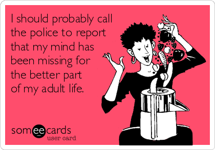 I should probably call the police to report that my mind has been missing for  the better part of my adult life.
