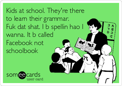 Kids at school. They're there to learn their grammar. Fuk dat shat. I b spellin hao I wanna. It b called Facebook not schoolbook