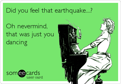 Did you feel that earthquake....?  Oh nevermind,  that was just you dancing