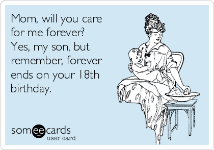 Mom, will you care  for me forever?   Yes, my son, but remember, forever ends on your 18th birthday.