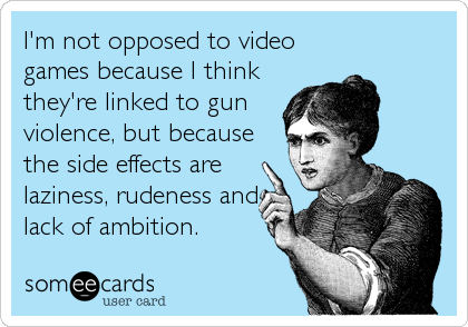 I'm not opposed to video games because I think they're linked to gun violence, but because the side effects are laziness, rudeness and lack
