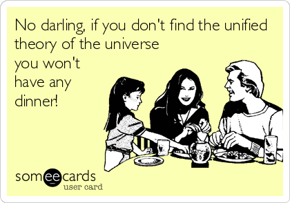No darling, if you don't find the unified theory of the universe you won't have any dinner!