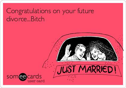 Congratulations on your future divorce...Bitch