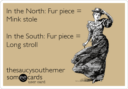 In the North: Fur piece = Mink stole  In the South: Fur piece = Long stroll   thesaucysoutherner