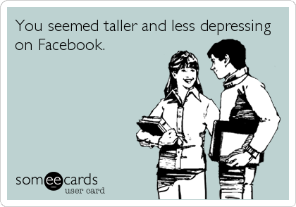 You seemed taller and less depressing on Facebook.