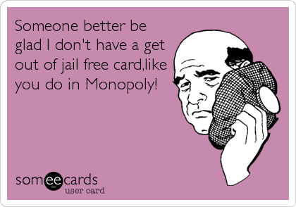 Someone better be glad I don't have a get out of jail free card,like you do in Monopoly!