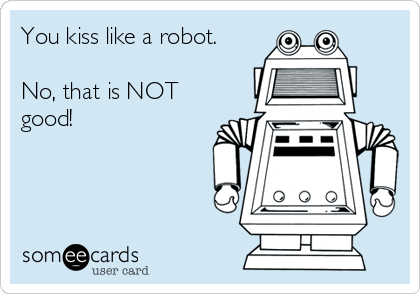 You kiss like a robot.  No, that is NOT good!