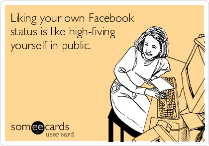 Liking your own Facebook status is like high-fiving yourself in public.