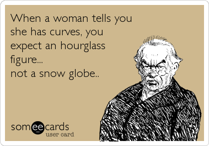 When a woman tells you she has curves, you expect an hourglass figure...  not a snow globe..