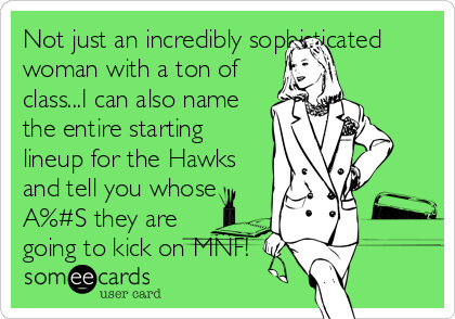 Not just an incredibly sophisticated woman with a ton of class...I can also name the entire starting lineup for the Hawks and tell you whose A%#S they are going to kick on MNF!