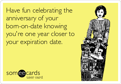 Have fun celebrating the  anniversary of your born-on-date knowing  you're one year closer to your expiration date.