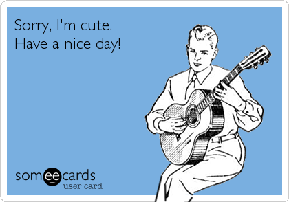 sorry i m cute have a nice day confession ecard