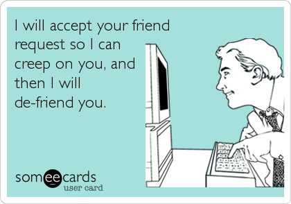 I will accept your friend request so I can creep on you, and  then I will de-friend you.