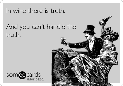 In wine there is truth.  And you can't handle the truth.