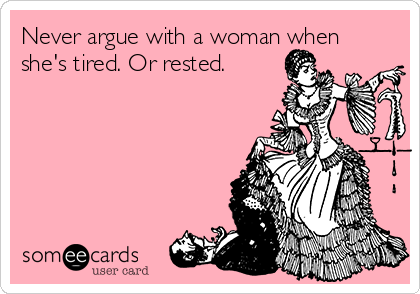 Never argue with a woman when she's tired. Or rested.