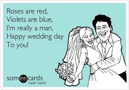 Roses are red,  Violets are blue, I'm really a man, Happy wedding day To you!