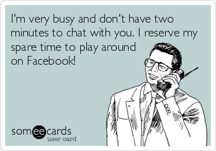 I'm very busy and don't have two minutes to chat with you. I reserve my spare time to play around on Facebook!