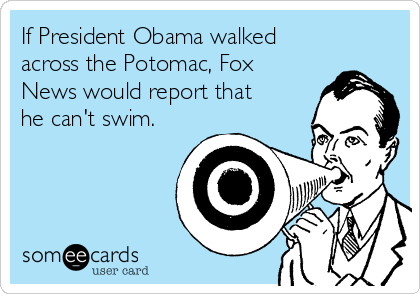 If President Obama walked across the Potomac, Fox News would report that he can't swim.
