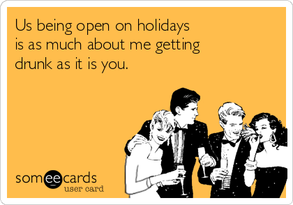 Us being open on holidays  is as much about me getting drunk as it is you.