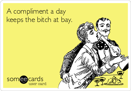 A compliment a day keeps the bitch at bay.