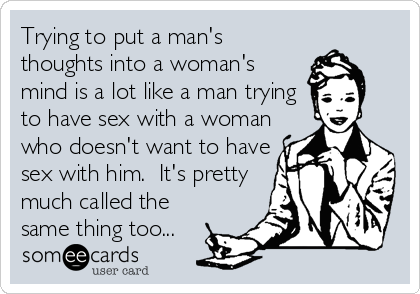 Trying to put a man's thoughts into a woman's mind is a lot like a man trying to have sex with a woman who doesn't want to have sex with him.  It's pretty much called the same thing too...