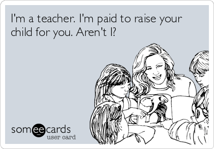 I'm a teacher. I'm paid to raise your child for you. Aren't I?