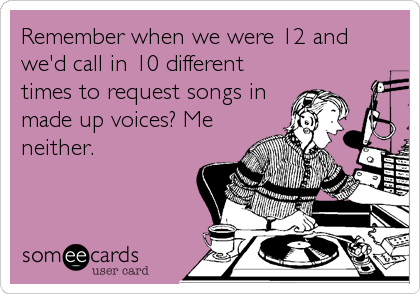 Remember when we were 12 and we'd call in 10 different times to request songs in made up voices? Me neither.