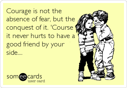 Courage is not the absence of fear, but the conquest of it. 'Course it never hurts to have a good friend by your side....