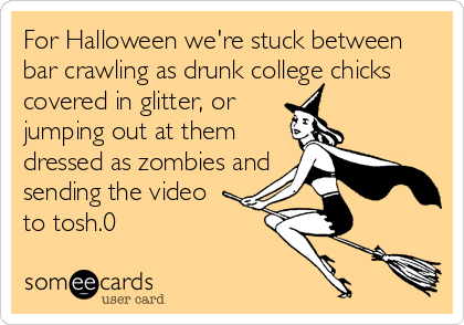 For Halloween we're stuck between bar crawling as drunk college chicks covered in glitter, or jumping out at them dressed as zombies and sending the video to tosh.0