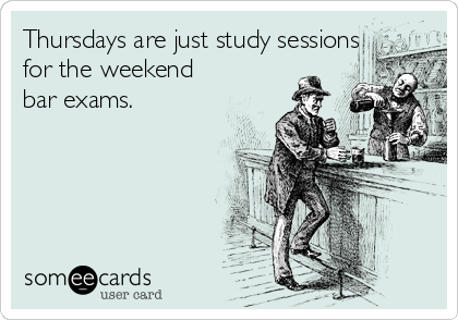 Thursdays are just study sessions for the weekend bar exams.