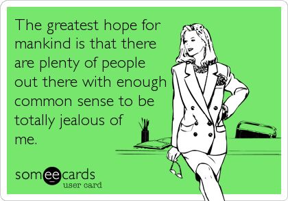 The greatest hope for  mankind is that there are plenty of people out there with enough common sense to be totally jealous of me.