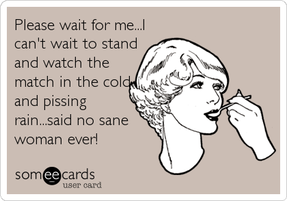 Please wait for me...I can't wait to stand and watch the match in the cold and pissing rain...said no sane woman ever!