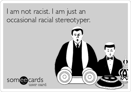 I am not racist. I am just an  occasional racial stereotyper.