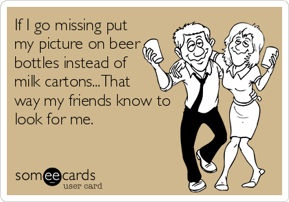If I go missing put my picture on beer bottles instead of milk cartons...That way my friends know to look for me.