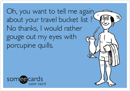 Oh, you want to tell me again about your travel bucket list ? No thanks, I would rather gouge out my eyes with porcupine quills.