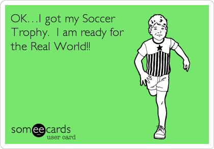 OK…I got my Soccer Trophy.  I am ready for the Real World!!
