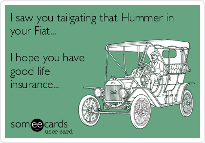 I saw you tailgating that Hummer in your Fiat...  I hope you have good life insurance...