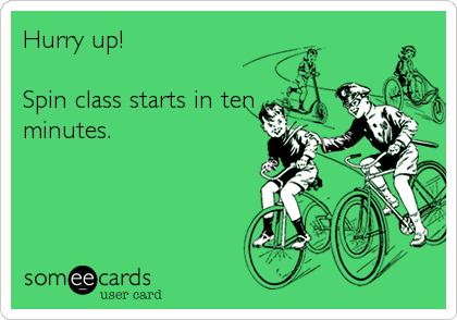 Hurry up!   Spin class starts in ten minutes.