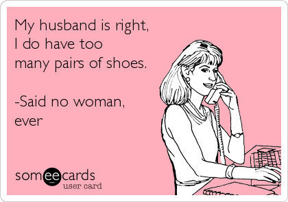 My husband is right,  I do have too  many pairs of shoes.  -Said no woman,  ever