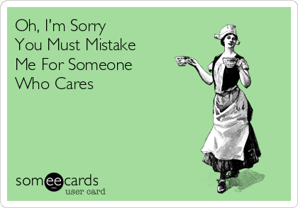 Oh, I'm Sorry You Must Mistake  Me For Someone Who Cares