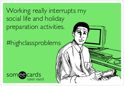 Working really interrupts my  social life and holiday preparation activities.  #highclassproblems