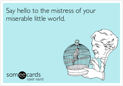 Say hello to the mistress of your miserable little world.