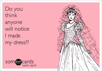 Do you  think  anyone  will notice I made  my dress??