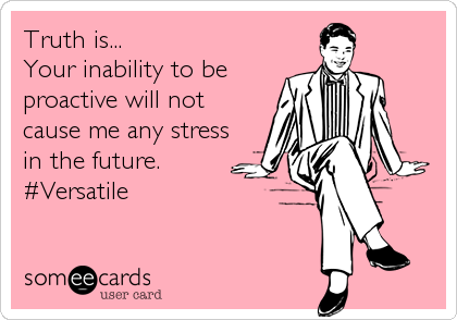 Truth is... Your inability to be  proactive will not cause me any stress in the future. #Versatile