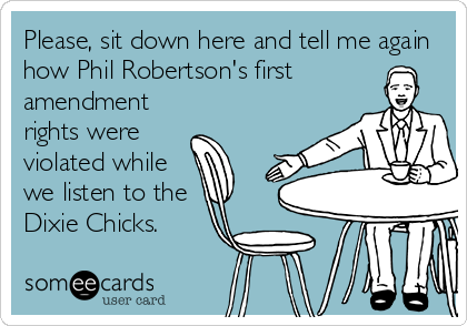 Please, sit down here and tell me again how Phil Robertson's first  amendment rights were violated while we listen to the Dixie Chicks.