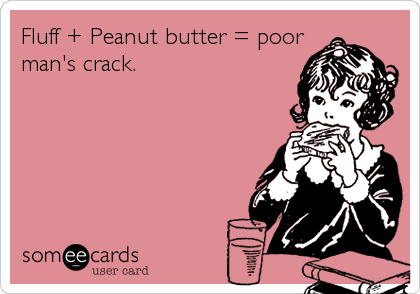 Fluff + Peanut butter = poor man's crack.