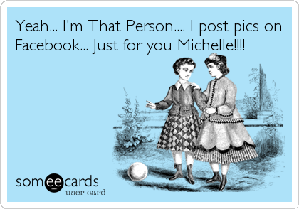 Yeah... I'm That Person.... I post pics on Facebook... Just for you Michelle!!!!
