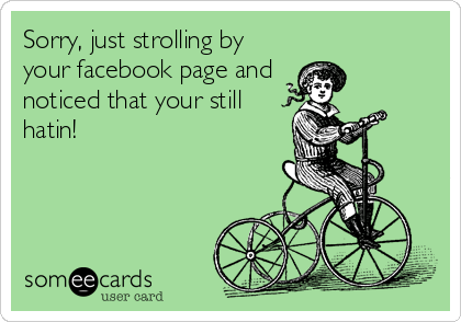 Sorry, just strolling by your facebook page and  noticed that your still hatin!