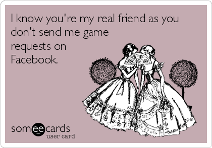 I know you're my real friend as you don't send me game requests on Facebook.