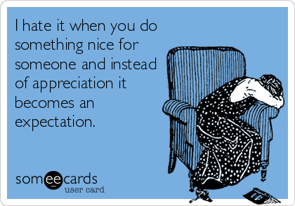 I hate it when you do something nice for someone and instead of appreciation it becomes an expectation.